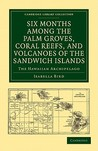 Six Months Among the Palm Groves, Coral Reefs, and Volcanoes ... by Isabella L. Bird