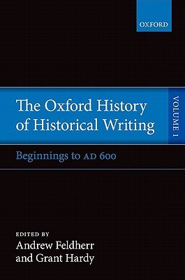 Oxford History of Historical Writing, Volume 1: Beginnings to AD 600