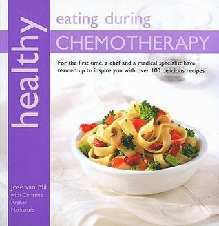 Healthy Eating During Chemotherapy: For the First Time, a Chef and a Medical Specialist Have Teamed Up to Inspire You with Over 100 Delicious Recipes