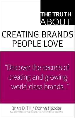 The Truth about Creating Brands People Love by Brian D. Till