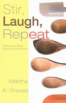 Stir, Laugh, Repeat by Martha A. Cheves