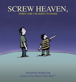Screw Heaven, When I Die I'm Going to Mars by Shannon Wheeler
