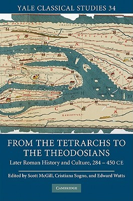 From the Tetrarchs to the Theodosians: Later Roman History and Culture, 284 450 Ce