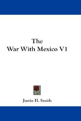 The War with Mexico V1 by Justin Harvey Smith