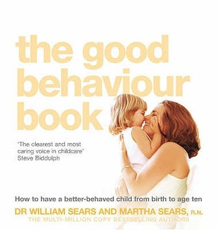 The Good Behaviour Book: To Have a Better-Behaved Child from Birth to Age Ten. William Sears and Martha Sears How to Have a Better-Behaved Child from Birth to Age Ten
