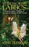 Working with Fairies: Magick Spells, Potions, and Recipes to Attract and See Them