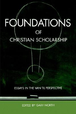 Foundations of Christian Scholarship by Gary North