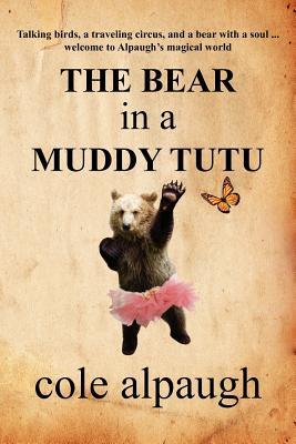 The Bear in a Muddy Tutu by Cole Alpaugh