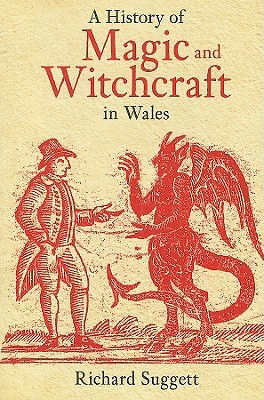 A History of Magic and Witchcraft in Wales by Richard Suggett