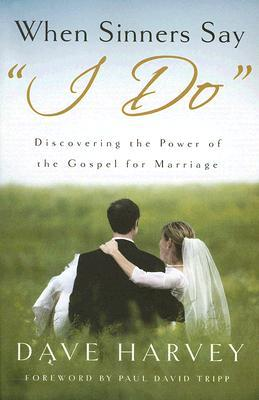 When Sinners Say &quot;I Do&quot;: Discovering the Power of the Gospel for Marriage