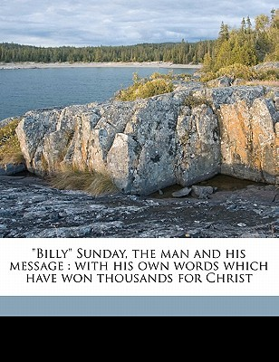 Billy Sunday, the Man and His Message: With His Own Words Which Have Won Thousands for Christ