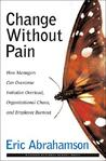 Change Without Pain: How Managers Can Overcome Initiative Overload, Organizational Chaos, and Employee Burnout