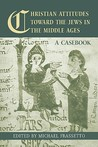 Christian Attitudes Toward the Jews in the Middle Ages: A Casebook