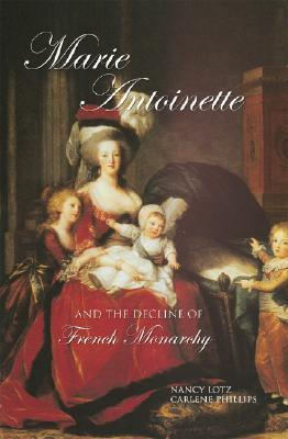 Marie Antoinette and the Decline of French Monarchy by Nancy Lotz