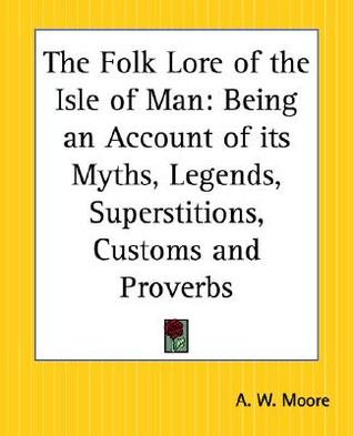 The Folk Lore of the Isle of Man: Being an Account of Its Myths, Legends, Superstitions, Customs and Proverbs