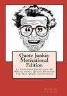 Quote Junkie: Motivational Edition: An Incredible Collection Of Motivational Quotes Designed For True Quote Enthusiasts (Volume 2)