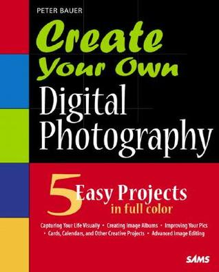 Create Your Own Digital Photography [With CDROM] by Peter Bauer