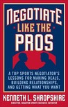 Negotiate Like the Pros: A Master Sports Negotiator's Lessons for Making Deals, Building Relationships, and Getting What You Want