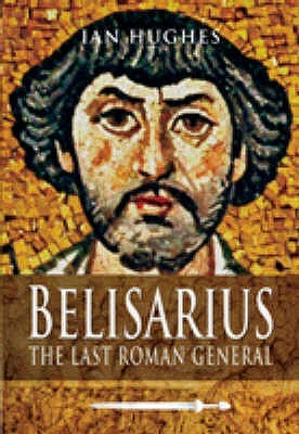Belisarius: The Last Roman General. Ian Hughes