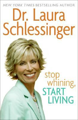 Stop Whining, Start Living by Laura C. Schlessinger
