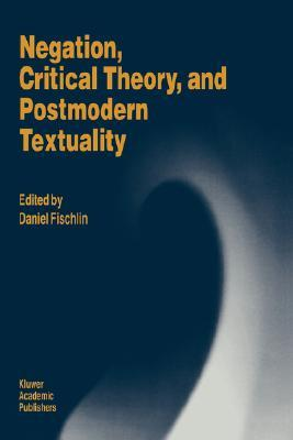 Negation, Critical Theory, and Postmodern Textuality by Daniel Fischlin