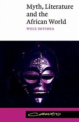 Myth, Literature and the African World by Wole Soyinka