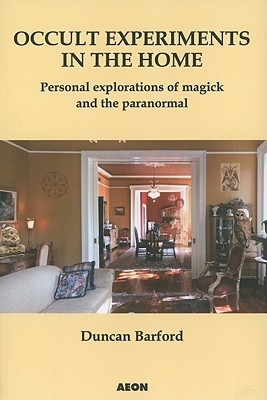 Occult Experiments In The Home: Personal Explorations Of Magick And The Paranormal