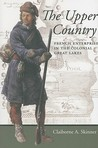 The Upper Country: French Enterprise in the Colonial Great Lakes