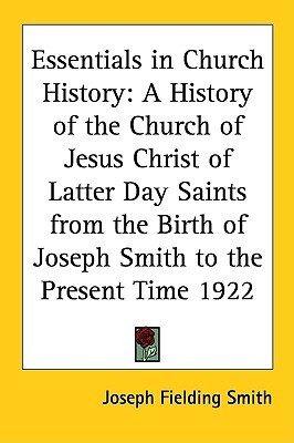 Essentials in Church History: A History of the Church of Jesus Christ of Latter Day Saints from the Birth of Joseph Smith to the Present Time 1922 Classics in Mormon Literature