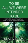 To Be All We Were Intended to Be - The Three Basic Principles That Govern All of Our Behavior