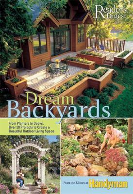 Dream Backyards: From Planters to Decks, Over 30 Projects to Create a Beautiful Outdoor Living Space