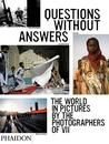 Questions Without Answers: The World in Pictures by the Photographers of VII