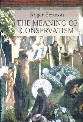 Meaning Of Conservatism by Roger Scruton