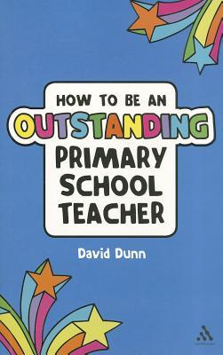 How to be an Outstanding Primary School Teacher by David Dunn