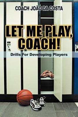 Let Me Play, Coach!: Drills for Developing Players