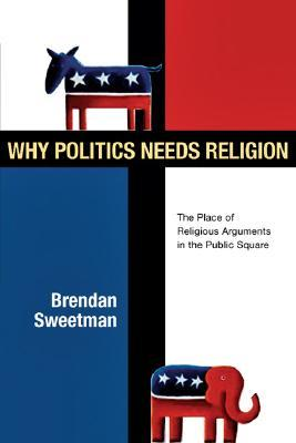 Why Politics Needs Religion: The Place of Religious Arguments in the Public Square