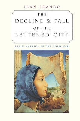The Decline and Fall of the Lettered City: Latin America in the Cold War