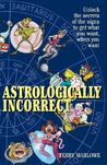 Astrologically Incorrect: Unlock the Secrets of the Signs to Get What You Want, When You Want!