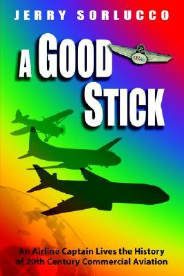 A Good Stick: An Airline Captain Lives The History Of 20th Century Commercial Aviation