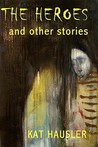 The Heroes & Other Stories by Kat Hausler