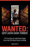Wanted: Gentleman Bank Robber: The True Story of Leslie Ibsen Rogge, One of the FBI's Most Elusive Criminals
