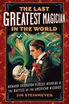 The Last Greatest Magician in the World: Howard Thurston versus Houdini &amp; the Battles of the American Wizards