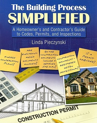 The Building Process Simplified: A Homeowners And Contractors Guide To Codes, Permits, And Inspections