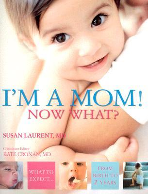 I'm a Mom! Now What?: What to Expect from Birth to 2 Years