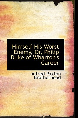 Himself His Worst Enemy, Or, Philip Duke of Wharton's Career by Alfred Paxton Brotherhead