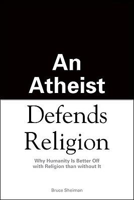 An Atheist Defends Religion by Bruce Sheiman