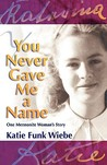 You Never Gave Me a Name: One Mennonite Woman's Story