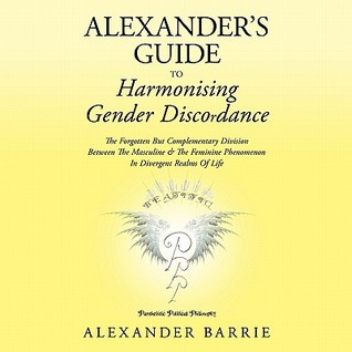 Alexander's Guide To Harmonising Gender Discordance: The Forgotten But Complementary Division Between The Masculine & The Feminine Phenomenon In Divergent Realms Of Life