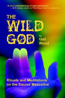The Wild God: Rituals And Meditations On The Sacred Masculine