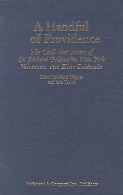 A Handful of Providence: The Civil War Letters of Lt. Richard Goldwaite, New York Volunteers, and Ellen Goldwaite  by  Richard Goldwaite